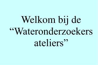 """Welkom bij de """"Wateronderzoekers ateliers"""""""