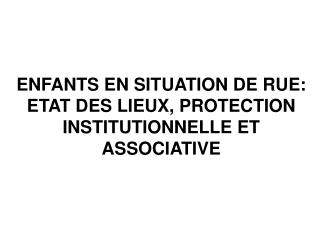 ENFANTS EN SITUATION DE RUE: ETAT DES LIEUX, PROTECTION INSTITUTIONNELLE ET ASSOCIATIVE
