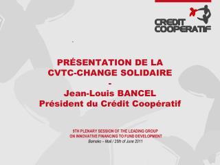 PRÉSENTATION DE LA CVTC-CHANGE SOLIDAIRE - Jean-Louis BANCEL Président du Crédit Coopératif