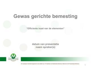 """Gewas gerichte bemesting """"Efficiente inzet van de elementen"""" datum van presentatie naam spreker(s)"""