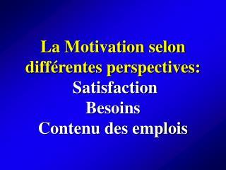 La Motivation selon diff rentes perspectives:   Satisfaction  Besoins Contenu des emplois