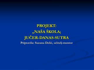 """PROJEKT: """"NAŠA ŠKOLA; JUČER-DANAS-SUTRA Pripravila: Suzana Delić, učitelj-mentor"""