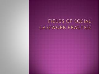 FIELDS OF SOCIAL CASEWORK PRACTICE
