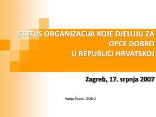 STATUS ORGANIZACIJA KOJE DJELUJU ZA OPĆE DOBRO  U REPUBLICI HRVATSKOJ Zagreb, 17. srpnja 2007