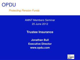 AMNT Members Seminar 20 June 2012 Trustee Insurance Jonathan Bull Executive Director opdu