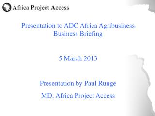 Presentation to ADC Africa Agribusiness Business Briefing 5 March 2013 Presentation by Paul Runge