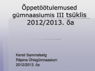 Õppetöötulemused  gümnaasiumis III  tsüklis   2012/2013. õa