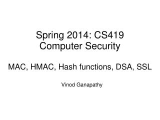 Spring 2014: CS419 Computer Security MAC, HMAC, Hash functions, DSA, SSL