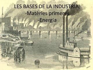 LES BASES DE LA INDUSTRIA: -Mat�ries primeres -Energia
