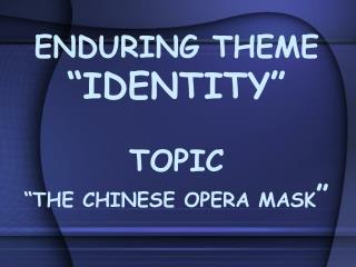 "ENDURING THEME ""IDENTITY"" TOPIC ""THE CHINESE OPERA MASK """