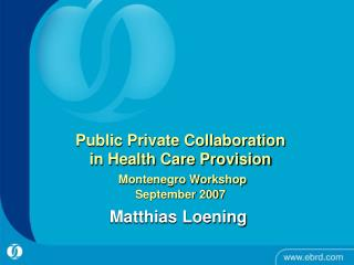 Public Private Collaboration  in Health Care Provision Montenegro Workshop  September 2007