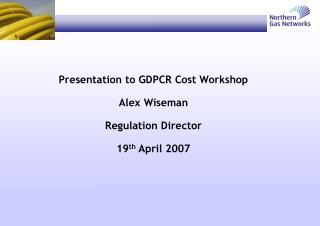 Presentation to GDPCR Cost Workshop Alex Wiseman Regulation Director 19 th  April 2007