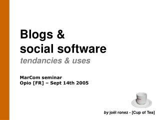 Blogs &  social software tendancies & uses MarCom seminar Opio [FR] – Sept 14th 2005