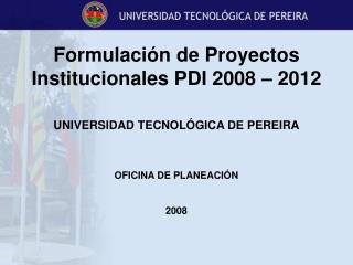 Formulación de Proyectos Institucionales PDI 2008 – 2012 UNIVERSIDAD TECNOLÓGICA DE PEREIRA