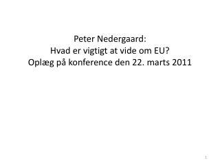Peter Nedergaard:  Hvad er vigtigt at vide om EU? Oplæg på konference den 22. marts 2011