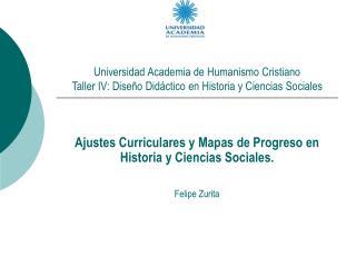 Ajustes Curriculares y Mapas de Progreso en Historia y Ciencias Sociales. Felipe Zurita