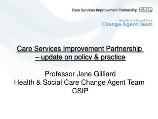 Care Services Improvement Partnership  – update on policy & practice Professor Jane Gilliard