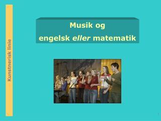 Musik og  engelsk  eller  matematik