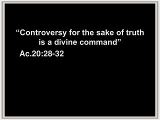 """""""Controversy for the sake of truth  is a divine command"""" Ac.20:28-32"""