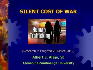 SILENT COST OF WAR (Research in Progress 20 March 2012) Albert E. Alejo, SJ