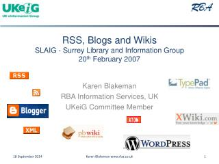 RSS, Blogs and Wikis SLAIG - Surrey Library and Information Group 20 th  February 2007