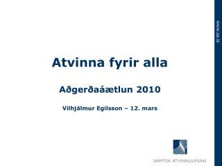 Atvinna fyrir alla Aðgerðaáætlun 2010 Vilhjálmur Egilsson – 12. mars