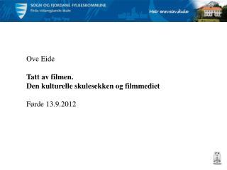 Ove Eide Tatt av filmen. Den kulturelle skulesekken og filmmediet Førde 13.9.2012