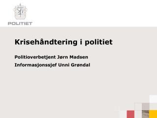 Krisehåndtering i politiet Politioverbetjent Jørn Madsen Informasjonssjef Unni Grøndal