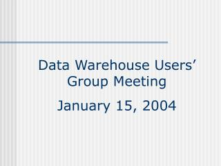 Data Warehouse Users' Group Meeting January 15, 2004