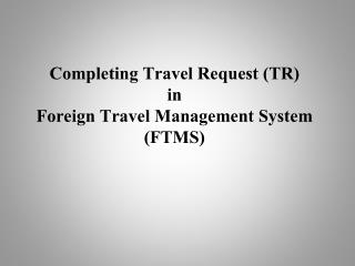 Completing Travel Request (TR) in Foreign Travel Management System (FTMS)