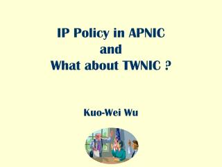 IP Policy in APNIC and What about TWNIC ? Kuo-Wei Wu