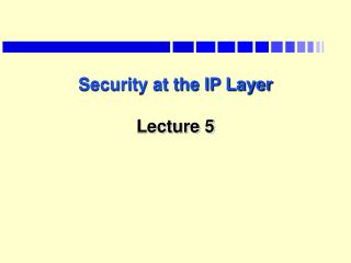 Security at the IP Layer  Lecture 5