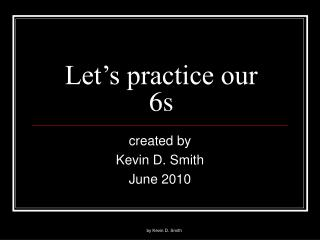 Let�s practice our 6s