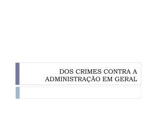 DOS CRIMES CONTRA A ADMINISTRAÇÃO EM GERAL