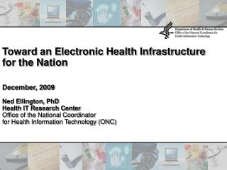 Toward an Electronic Health Infrastructure for the Nation December, 2009 Ned Ellington, PhD