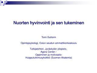 Nuorten hyvinvointi ja sen tukeminen Tomi Guttorm Opintopsykologi, Oulun seudun ammattikorkeakoulu