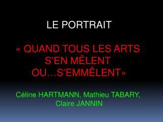LE PORTRAIT    QUAND TOUS LES ARTS  S EN M LENT  OU S EMM LENT   C line HARTMANN, Mathieu TABARY,  Claire JANNIN