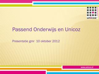 Passend Onderwijs en Unicoz Presentatie gmr  10 oktober 2012