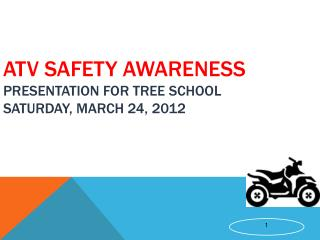 ATV Safety Awareness  Presentation for Tree School Saturday, March 24, 2012