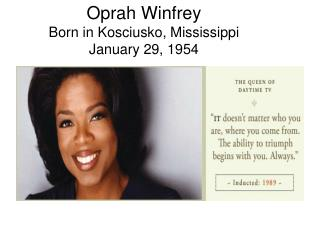 Oprah Winfrey Born in Kosciusko, Mississippi  January 29, 1954