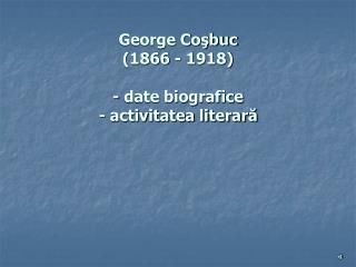 George Coşbuc (1866 - 1918) - date biografice - activitatea literară