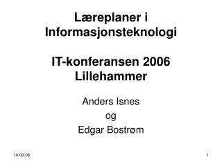 Læreplaner i Informasjonsteknologi IT-konferansen 2006 Lillehammer