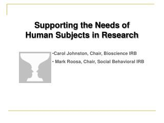 Supporting the Needs of  Human Subjects in Research Carol  Johnston, Chair, Bioscience IRB