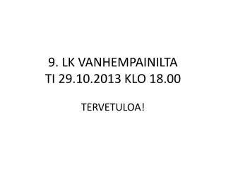 9. LK VANHEMPAINILTA  TI 29.10.2013 KLO 18.00 TERVETULOA!