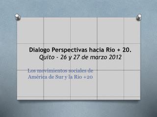 Dialogo Perspectivas hacia Río + 20. Quito - 26 y 27 de marzo 2012