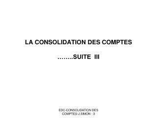 LA CONSOLIDATION DES COMPTES  ……..SUITE  III