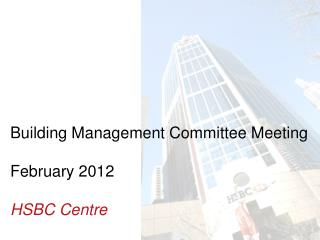 Building Management Committee Meeting  February 2012 HSBC Centre