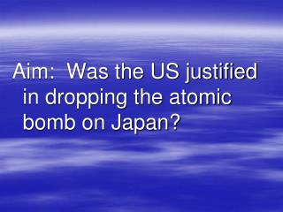Aim:  Was the US justified in dropping the atomic bomb on Japan?