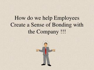 How do we help Employees Create a Sense of Bonding with the Company !!!