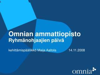 Omnian ammattiopisto Ryhmänohjaajien päivä kehittämispäällikkö Maija Aaltola 14.11.2008